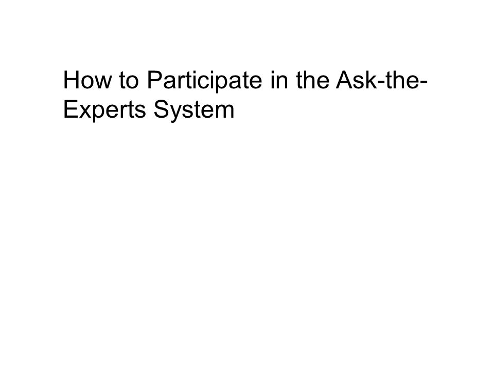 How to Participate in the Ask-the- Experts System