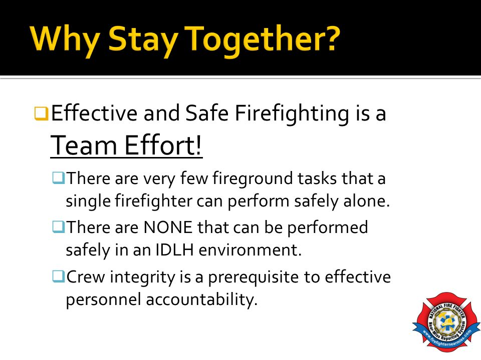Effective and Safe Firefighting is a Team Effort! There are very few fireground tasks that a single firefighter can perform safely alone. There are NO