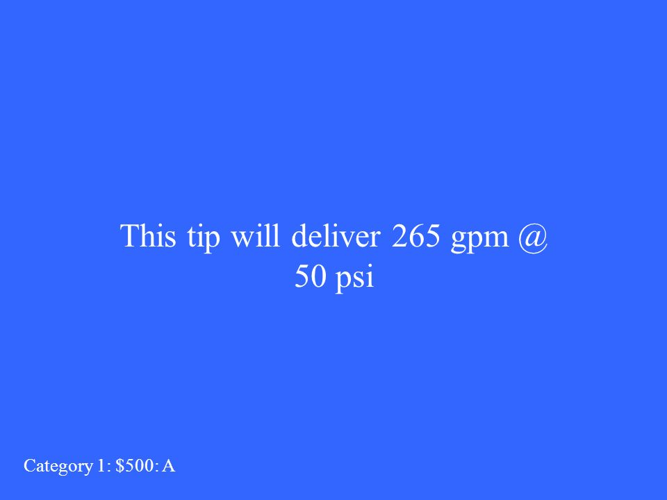 This tip will deliver 265 gpm @ 50 psi Category 1: $500: A