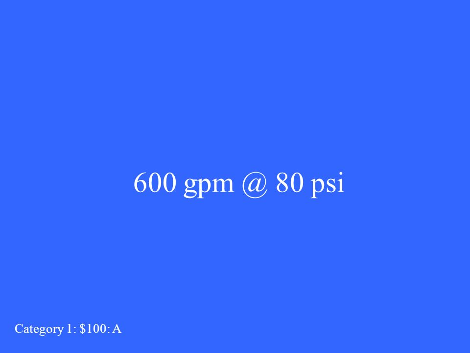 What is 800 gpm? Category 5 : $100: Q