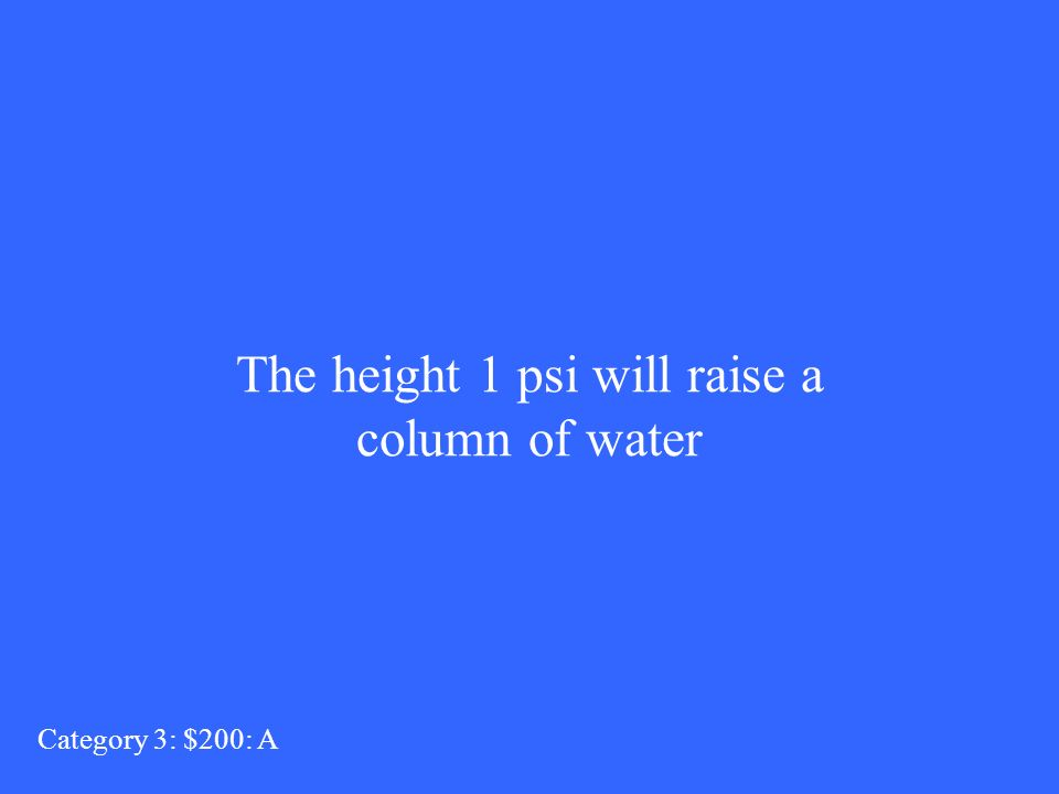 The height 1 psi will raise a column of water Category 3: $200: A