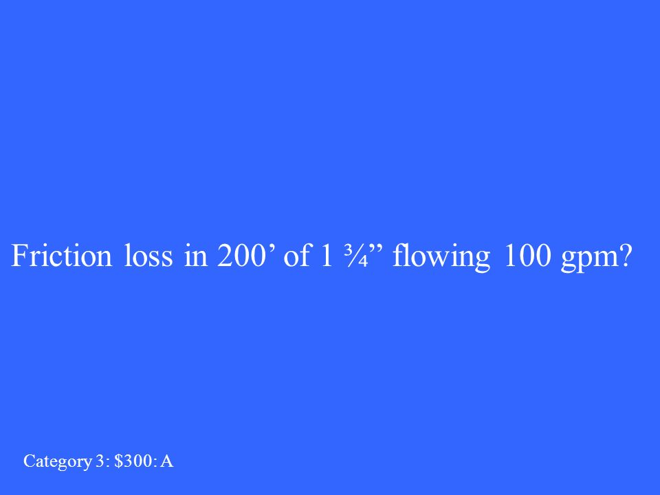 Category 3: $300: A Friction loss in 200 of 1 ¾ flowing 100 gpm