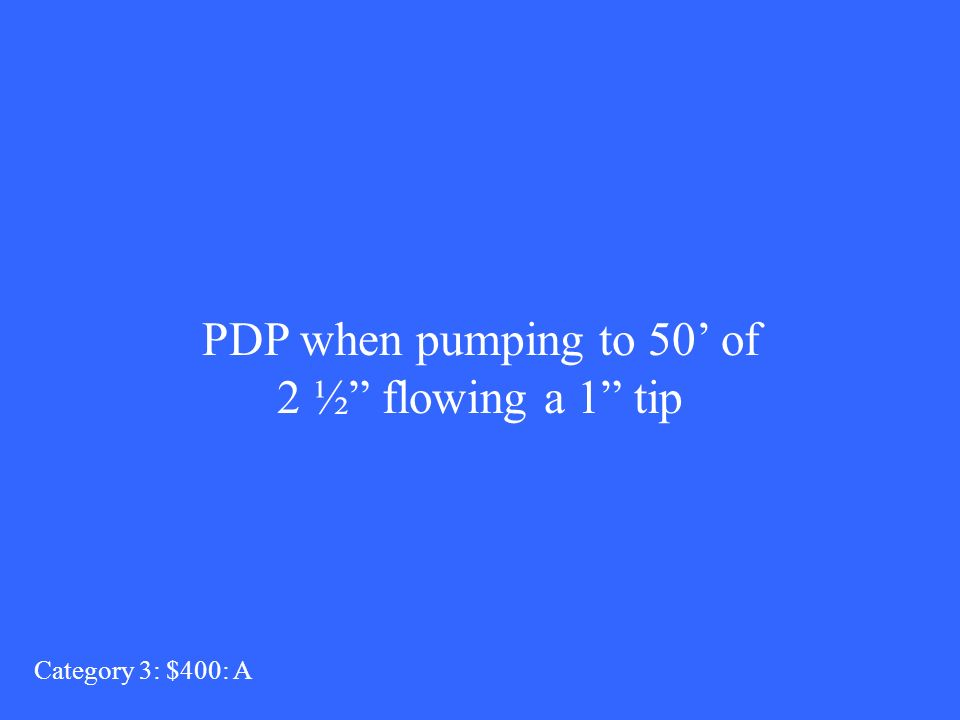 PDP when pumping to 50 of 2 ½ flowing a 1 tip Category 3: $400: A