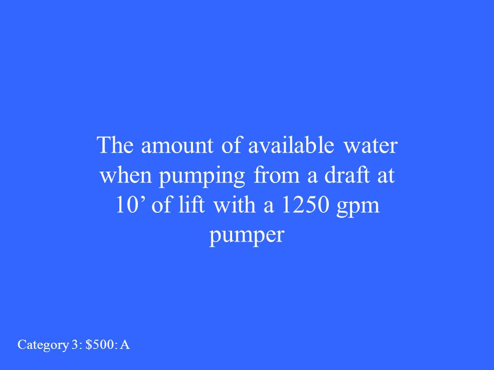 The amount of available water when pumping from a draft at 10 of lift with a 1250 gpm pumper Category 3: $500: A