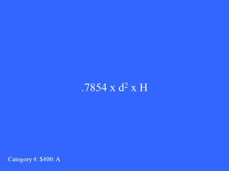 .7854 x d 2 x H Category 4: $400: A