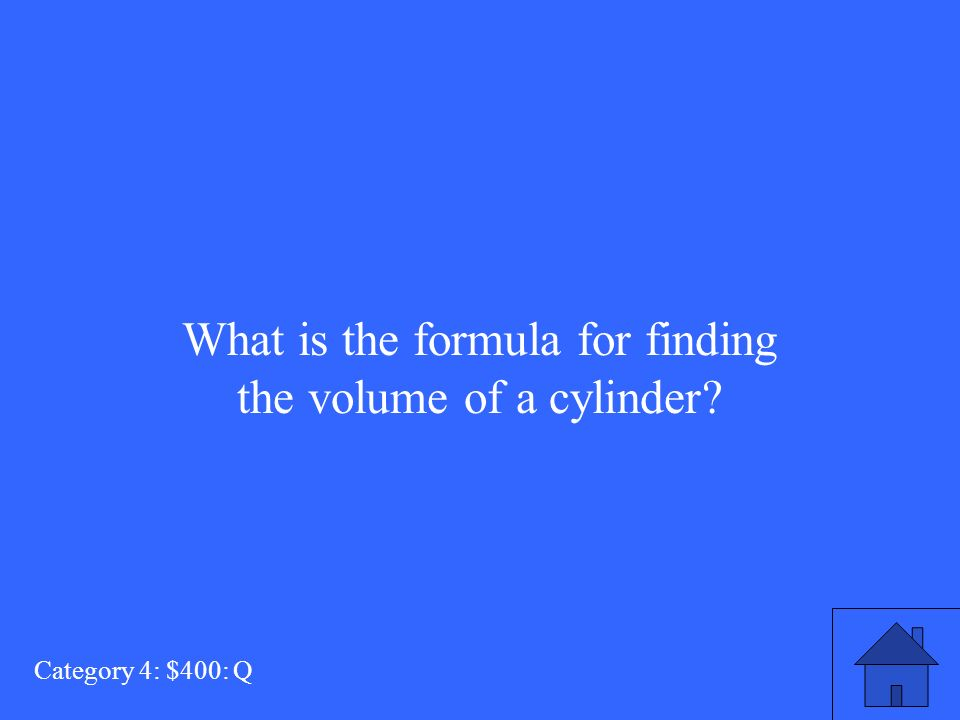 What is the formula for finding the volume of a cylinder Category 4: $400: Q