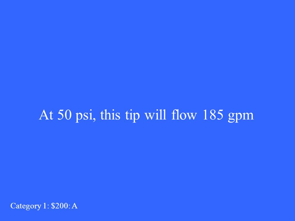 At 50 psi, this tip will flow 185 gpm Category 1: $200: A