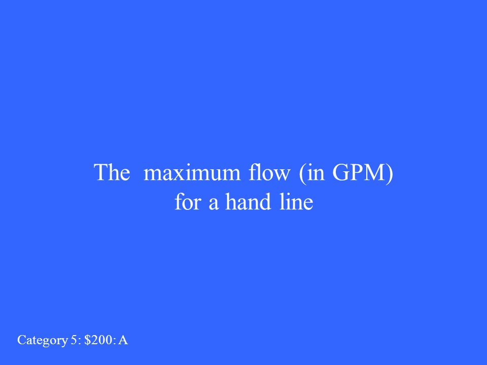 The maximum flow (in GPM) for a hand line Category 5: $200: A