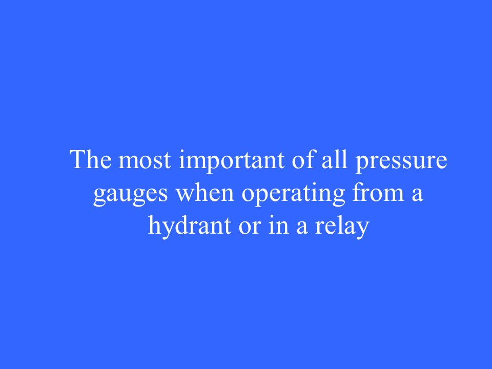 The most important of all pressure gauges when operating from a hydrant or in a relay