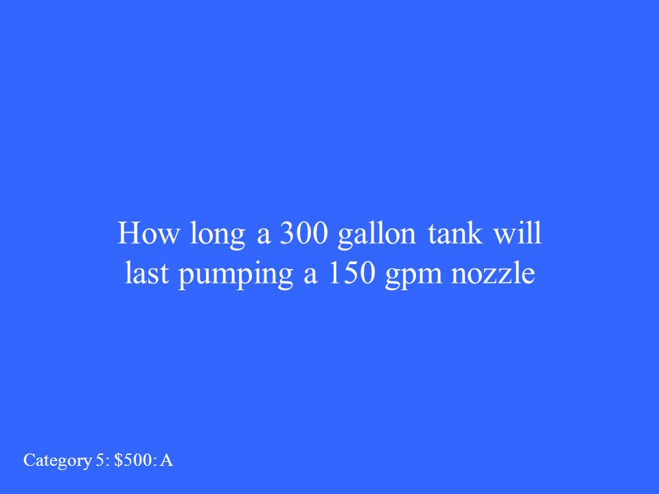How long a 300 gallon tank will last pumping a 150 gpm nozzle Category 5: $500: A