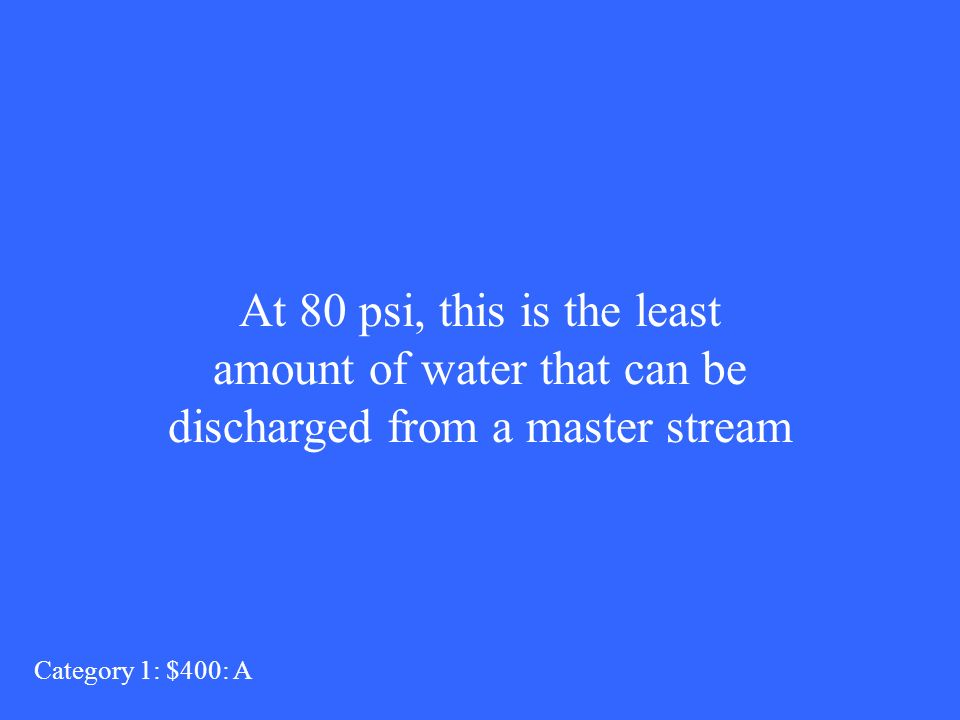 At 80 psi, this is the least amount of water that can be discharged from a master stream Category 1: $400: A