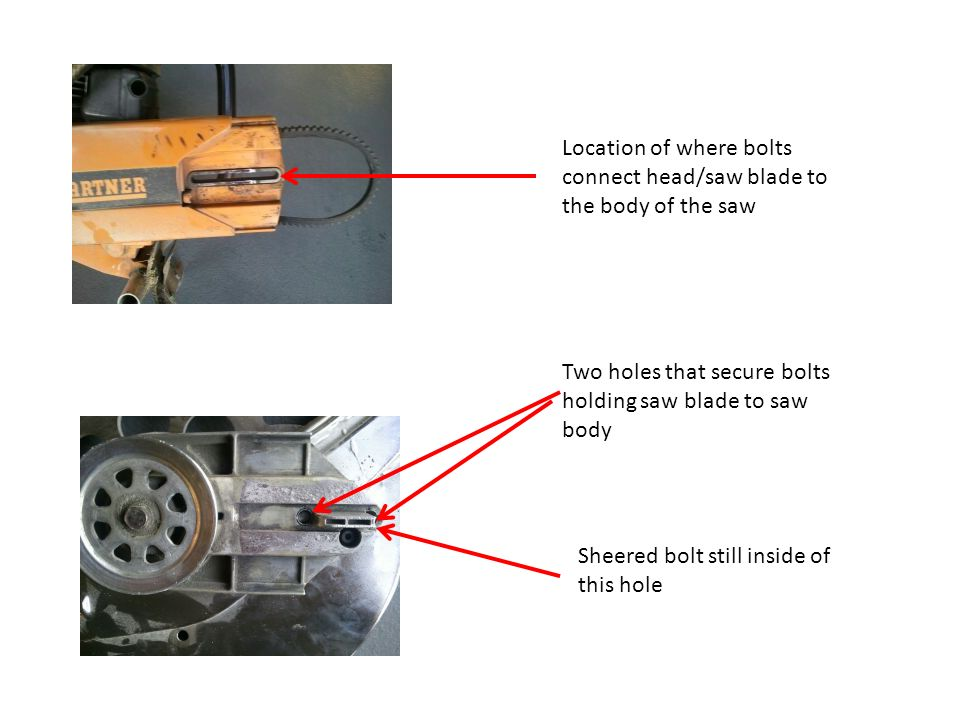 Location of where bolts connect head/saw blade to the body of the saw Two holes that secure bolts holding saw blade to saw body Sheered bolt still inside of this hole