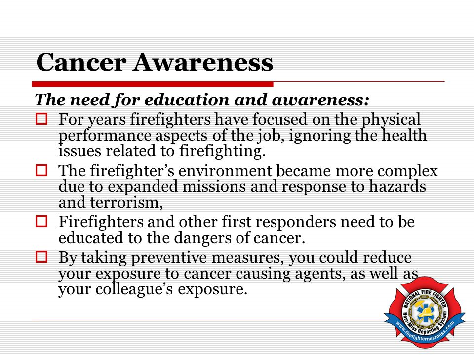 Cancer Awareness The need for education and awareness: For years firefighters have focused on the physical performance aspects of the job, ignoring the health issues related to firefighting.