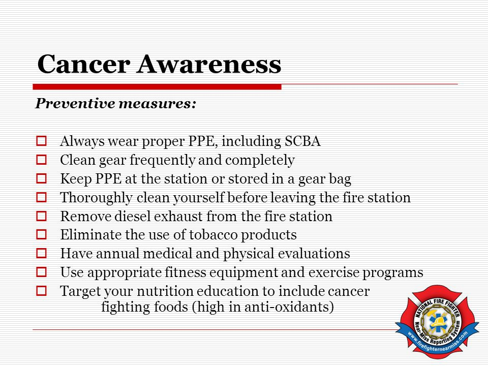 Cancer Awareness Preventive measures: Always wear proper PPE, including SCBA Clean gear frequently and completely Keep PPE at the station or stored in a gear bag Thoroughly clean yourself before leaving the fire station Remove diesel exhaust from the fire station Eliminate the use of tobacco products Have annual medical and physical evaluations Use appropriate fitness equipment and exercise programs Target your nutrition education to include cancer fighting foods (high in anti-oxidants)