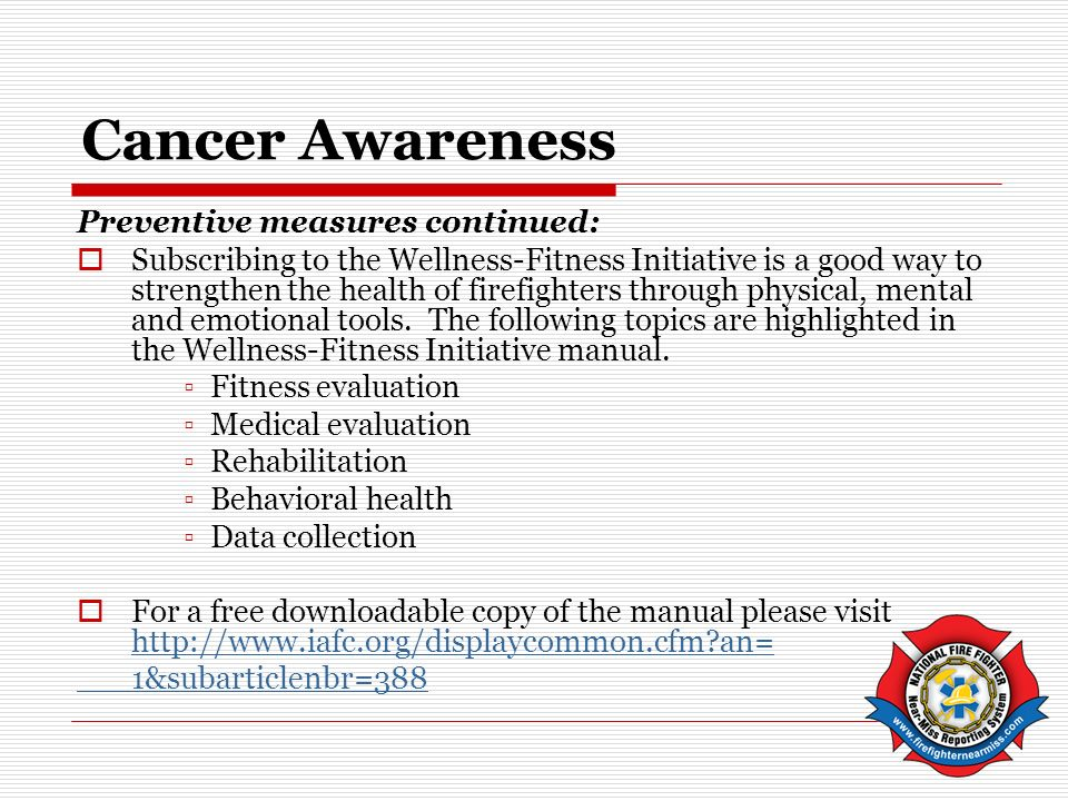 Cancer Awareness Preventive measures continued: Subscribing to the Wellness-Fitness Initiative is a good way to strengthen the health of firefighters through physical, mental and emotional tools.