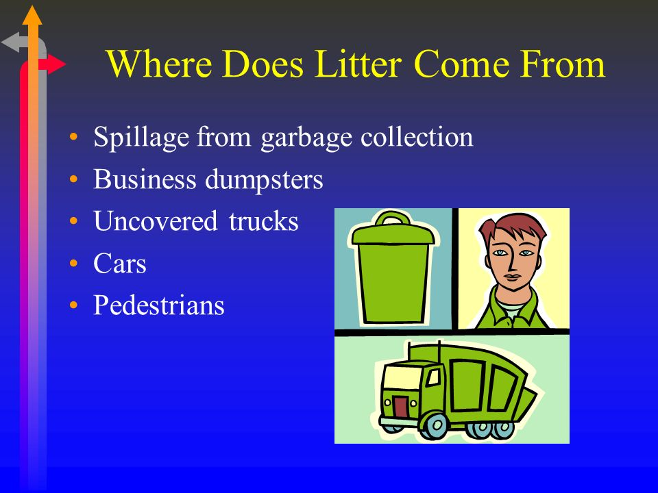 Where Does Litter Come From Spillage from garbage collection Business dumpsters Uncovered trucks Cars Pedestrians