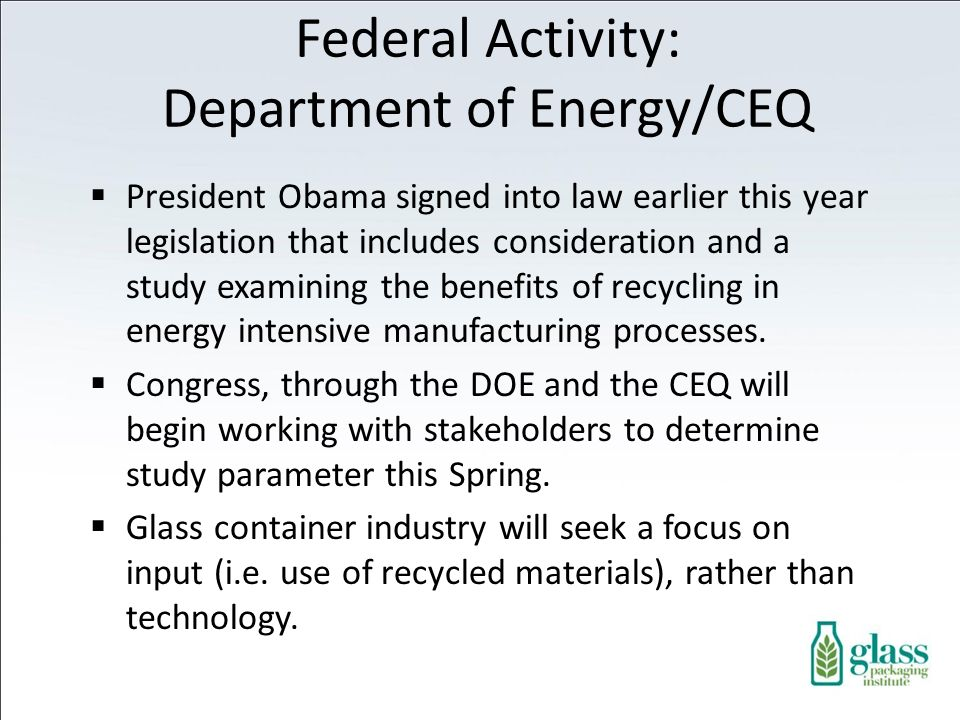 Federal Activity: Department of Energy/CEQ President Obama signed into law earlier this year legislation that includes consideration and a study examining the benefits of recycling in energy intensive manufacturing processes.