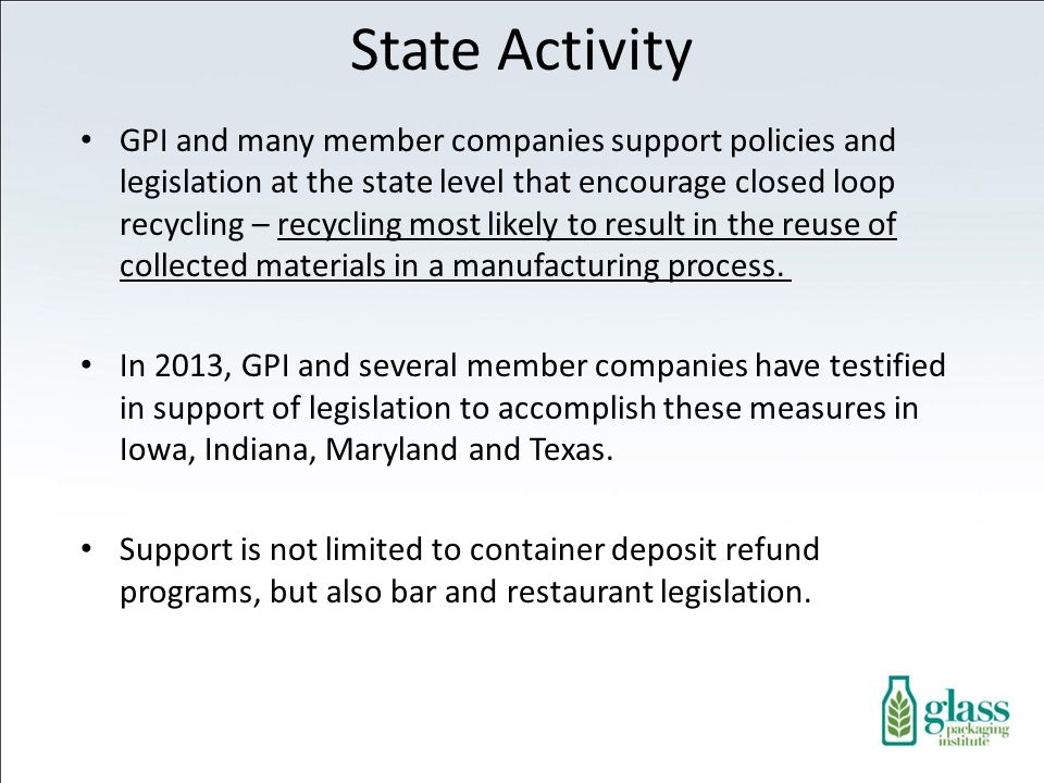 State Activity GPI and many member companies support policies and legislation at the state level that encourage closed loop recycling – recycling most likely to result in the reuse of collected materials in a manufacturing process.