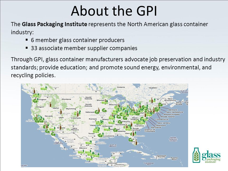 The Glass Packaging Institute represents the North American glass container industry: 6 member glass container producers 33 associate member supplier companies Through GPI, glass container manufacturers advocate job preservation and industry standards; provide education; and promote sound energy, environmental, and recycling policies.