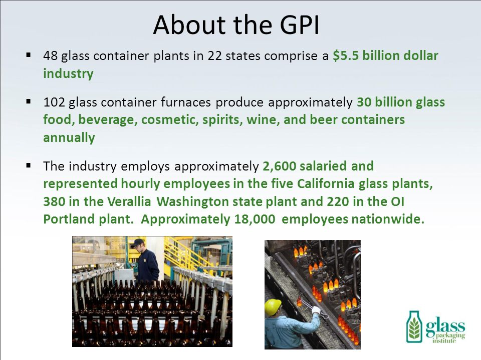 48 glass container plants in 22 states comprise a $5.5 billion dollar industry 102 glass container furnaces produce approximately 30 billion glass food, beverage, cosmetic, spirits, wine, and beer containers annually The industry employs approximately 2,600 salaried and represented hourly employees in the five California glass plants, 380 in the Verallia Washington state plant and 220 in the OI Portland plant.