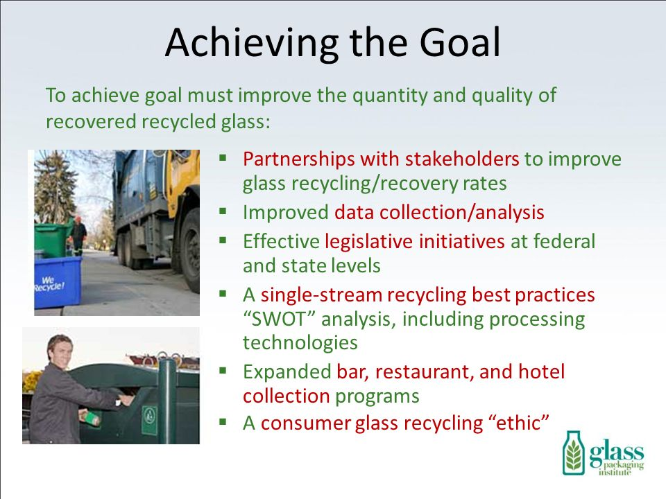 Partnerships with stakeholders to improve glass recycling/recovery rates Improved data collection/analysis Effective legislative initiatives at federal and state levels A single-stream recycling best practices SWOT analysis, including processing technologies Expanded bar, restaurant, and hotel collection programs A consumer glass recycling ethic To achieve goal must improve the quantity and quality of recovered recycled glass: Achieving the Goal