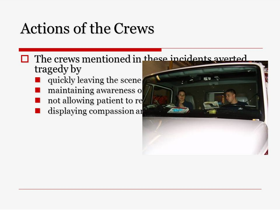Actions of the Crews The crews mentioned in these incidents averted tragedy by The crews mentioned in these incidents averted tragedy by quickly leaving the scene when a weapon was produced; quickly leaving the scene when a weapon was produced; maintaining awareness of their surroundings; maintaining awareness of their surroundings; not allowing patient to retrieve objects; and not allowing patient to retrieve objects; and displaying compassion and concern for the patient.