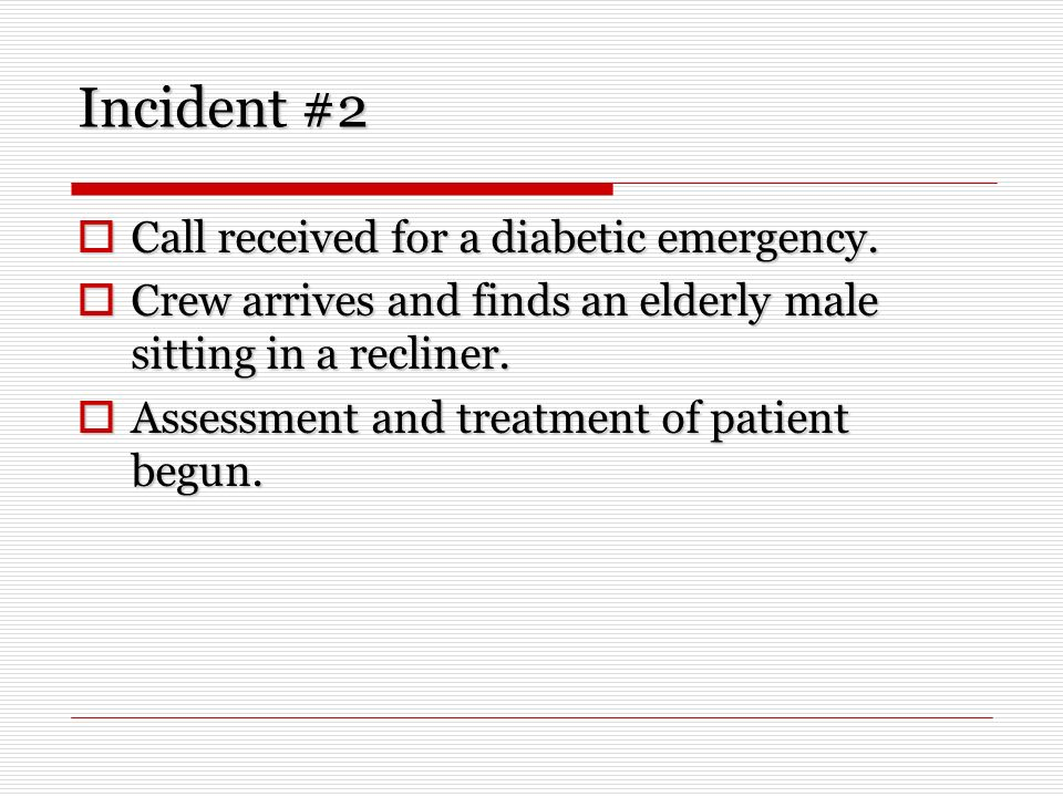 Incident #2 Call received for a diabetic emergency. Call received for a diabetic emergency. Crew arrives and finds an elderly male sitting in a reclin