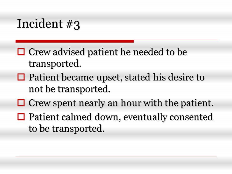 Incident #3 Crew advised patient he needed to be transported. Crew advised patient he needed to be transported. Patient became upset, stated his desir