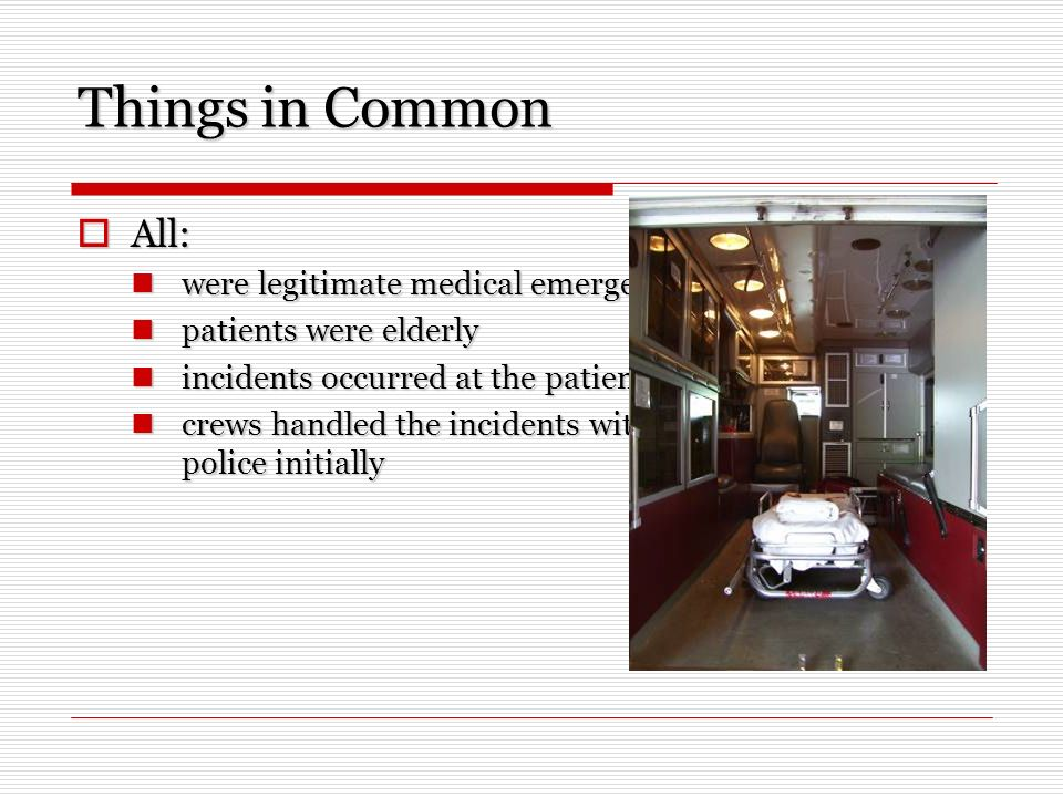 Things in Common All: All: were legitimate medical emergencies were legitimate medical emergencies patients were elderly patients were elderly incidents occurred at the patients residences incidents occurred at the patients residences crews handled the incidents without assistance from the police initially crews handled the incidents without assistance from the police initially