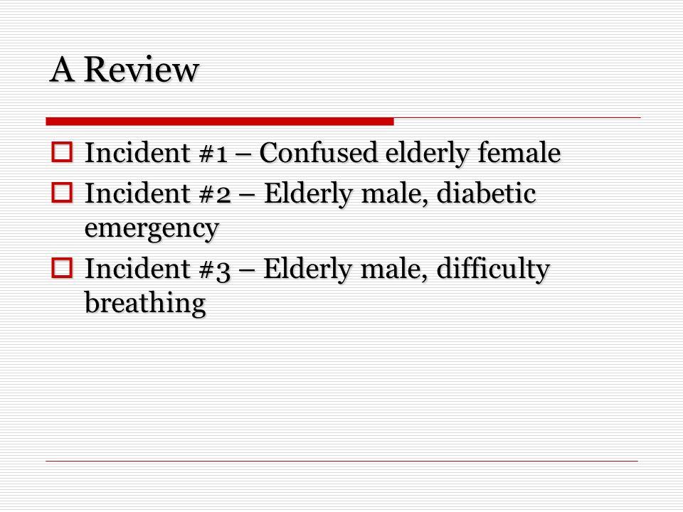 A Review Incident #1 – Confused elderly female Incident #1 – Confused elderly female Incident #2 – Elderly male, diabetic emergency Incident #2 – Elde
