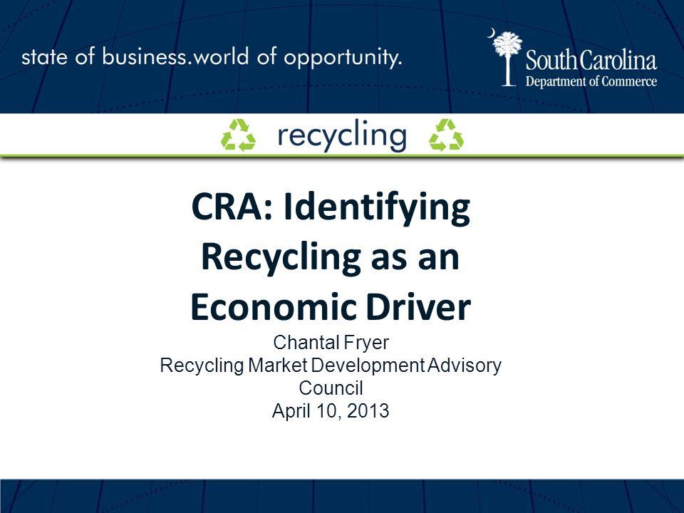 CRA: Identifying Recycling as an Economic Driver Chantal Fryer Recycling Market Development Advisory Council April 10, 2013