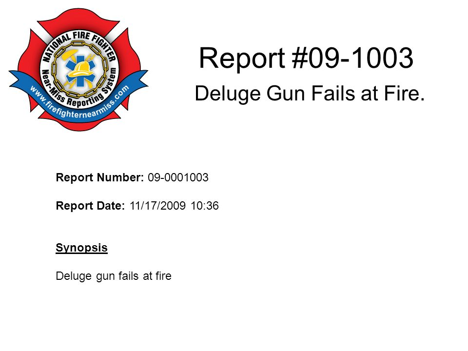 Report #09-1003 Deluge Gun Fails at Fire. Report Number: 09-0001003 Report Date: 11/17/2009 10:36 Synopsis Deluge gun fails at fire