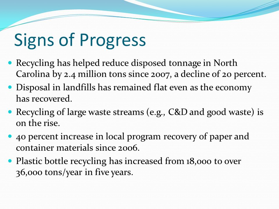 Signs of Progress Recycling has helped reduce disposed tonnage in North Carolina by 2.4 million tons since 2007, a decline of 20 percent.