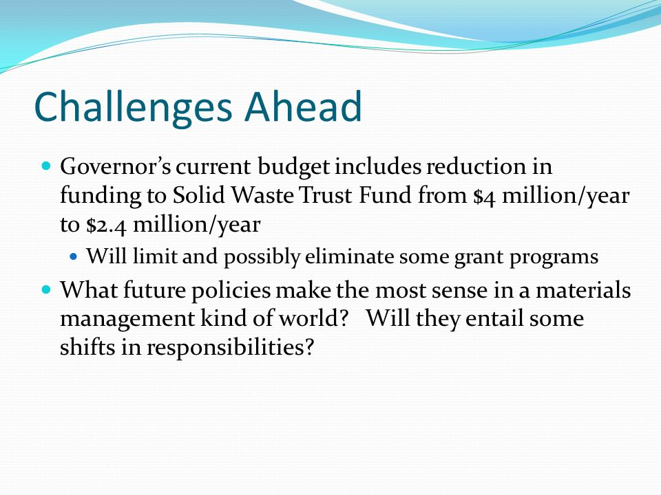 Challenges Ahead Governors current budget includes reduction in funding to Solid Waste Trust Fund from $4 million/year to $2.4 million/year Will limit