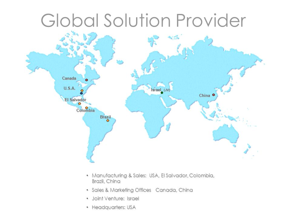 Global Solution Provider Manufacturing & Sales: USA, El Salvador, Colombia, Brazil, China Manufacturing & Sales: USA, El Salvador, Colombia, Brazil, China Sales & Marketing Offices Canada, China Sales & Marketing Offices Canada, China Joint Venture: Israel Joint Venture: Israel Headquarters: USA Headquarters: USA U.S.A.