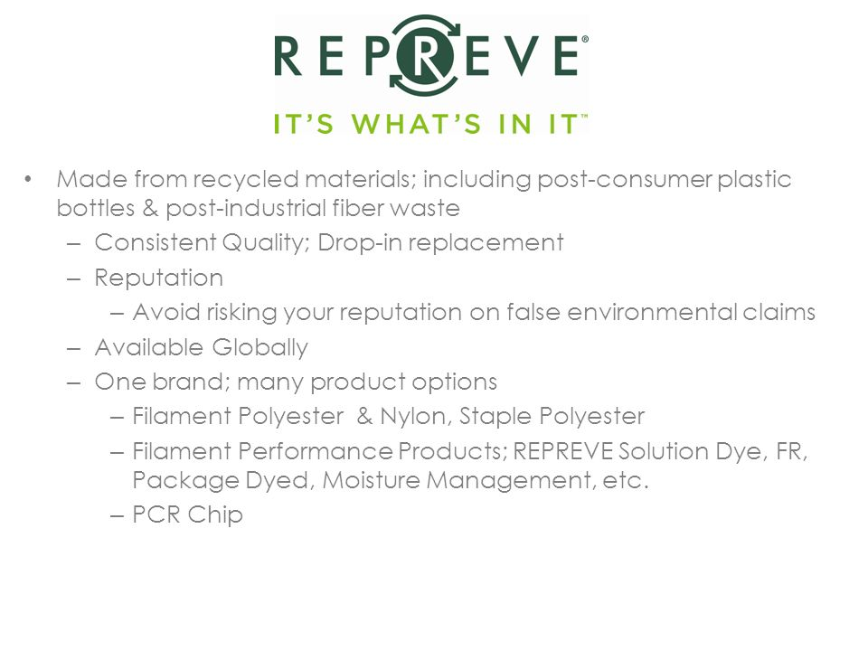 Made from recycled materials; including post-consumer plastic bottles & post-industrial fiber waste – Consistent Quality; Drop-in replacement – Reputation – Avoid risking your reputation on false environmental claims – Available Globally – One brand; many product options – Filament Polyester & Nylon, Staple Polyester – Filament Performance Products; REPREVE Solution Dye, FR, Package Dyed, Moisture Management, etc.