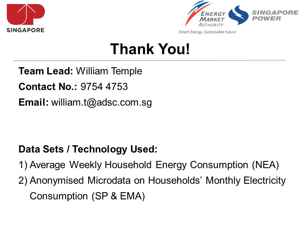 Team Lead: William Temple Contact No.: 9754 4753 Email: william.t@adsc.com.sg Data Sets / Technology Used: 1) Average Weekly Household Energy Consumption (NEA) 2) Anonymised Microdata on Households Monthly Electricity Consumption (SP & EMA) Thank You!