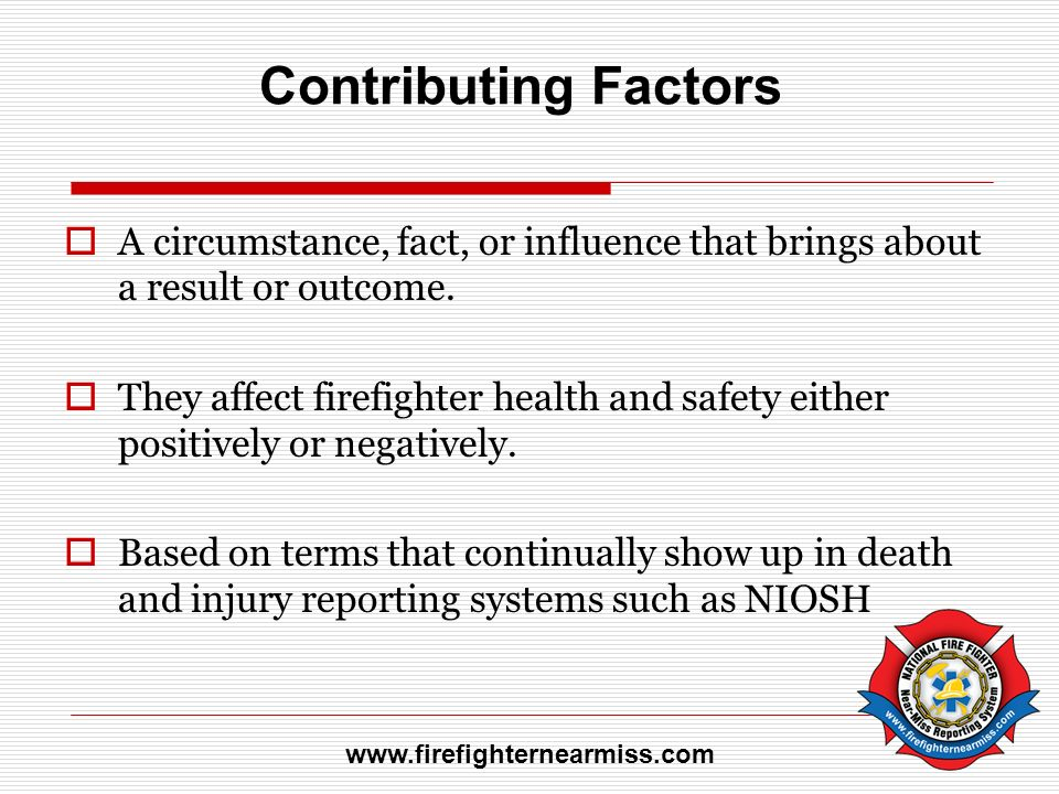Contributing Factors A circumstance, fact, or influence that brings about a result or outcome.