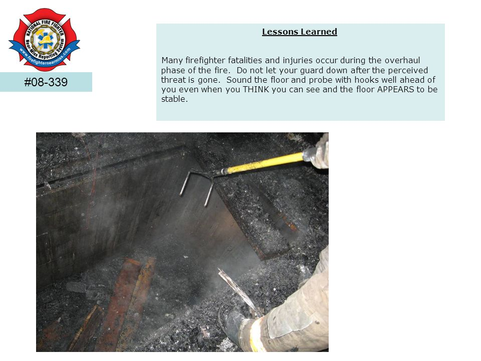 Lessons Learned Many firefighter fatalities and injuries occur during the overhaul phase of the fire. Do not let your guard down after the perceived t