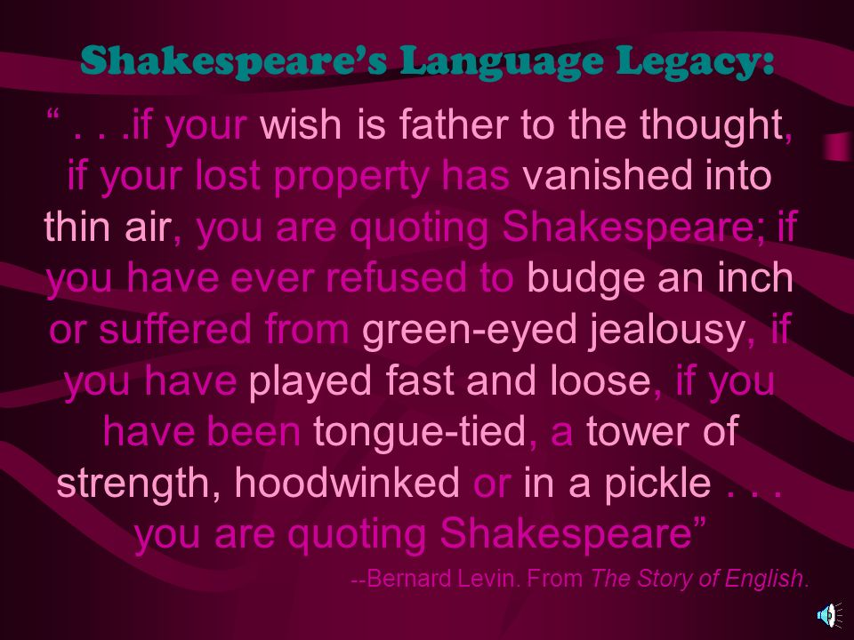 Shakespeares Language Legacy:...if your wish is father to the thought, if your lost property has vanished into thin air, you are quoting Shakespeare; if you have ever refused to budge an inch or suffered from green-eyed jealousy, if you have played fast and loose, if you have been tongue-tied, a tower of strength, hoodwinked or in a pickle...
