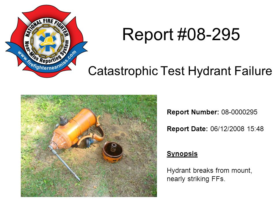 Report # Catastrophic Test Hydrant Failure Report Number: Report Date: 06/12/ :48 Synopsis Hydrant breaks from mount, nearly striking FFs.