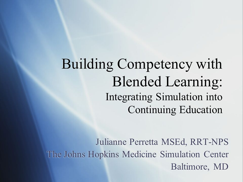 Building Competency with Blended Learning: Integrating Simulation into Continuing Education Julianne Perretta MSEd, RRT-NPS The Johns Hopkins Medicine Simulation Center Baltimore, MD