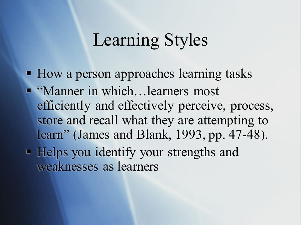 Learning Styles How a person approaches learning tasks Manner in which…learners most efficiently and effectively perceive, process, store and recall what they are attempting to learn (James and Blank, 1993, pp.