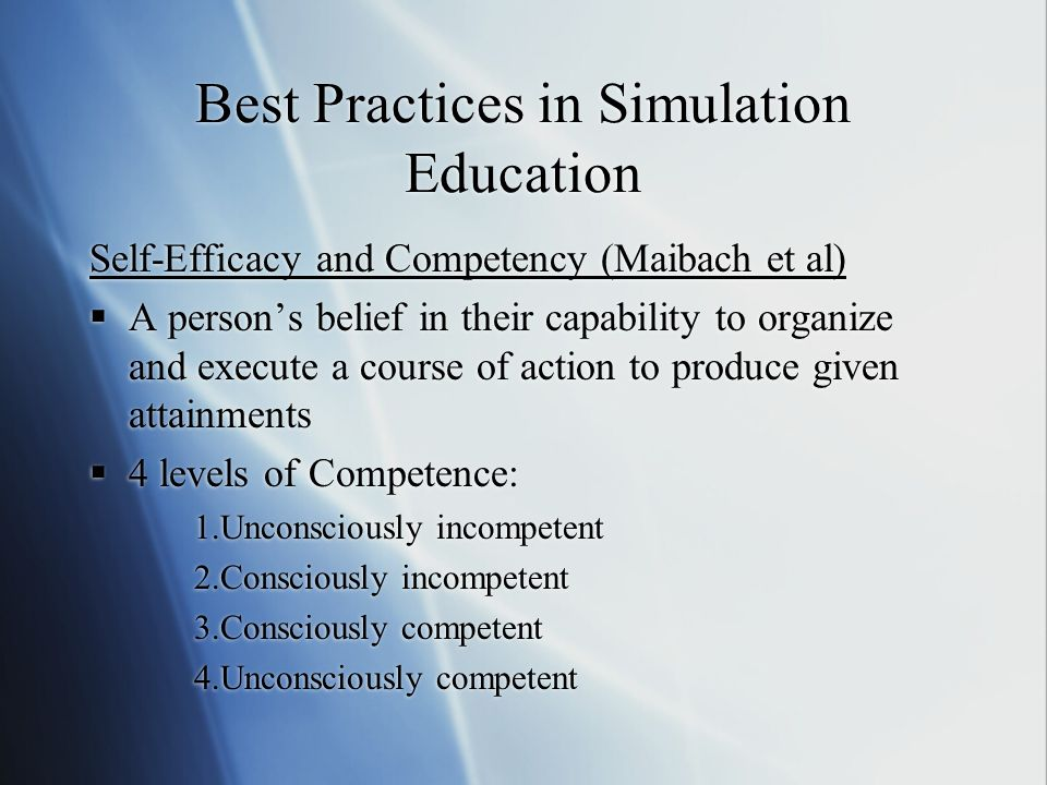 Best Practices in Simulation Education Self-Efficacy and Competency (Maibach et al) A persons belief in their capability to organize and execute a course of action to produce given attainments 4 levels of Competence: 1.Unconsciously incompetent 2.Consciously incompetent 3.Consciously competent 4.Unconsciously competent