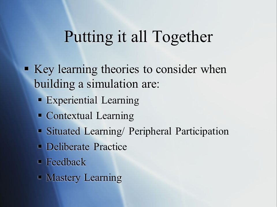 Putting it all Together Key learning theories to consider when building a simulation are: Experiential Learning Contextual Learning Situated Learning/ Peripheral Participation Deliberate Practice Feedback Mastery Learning