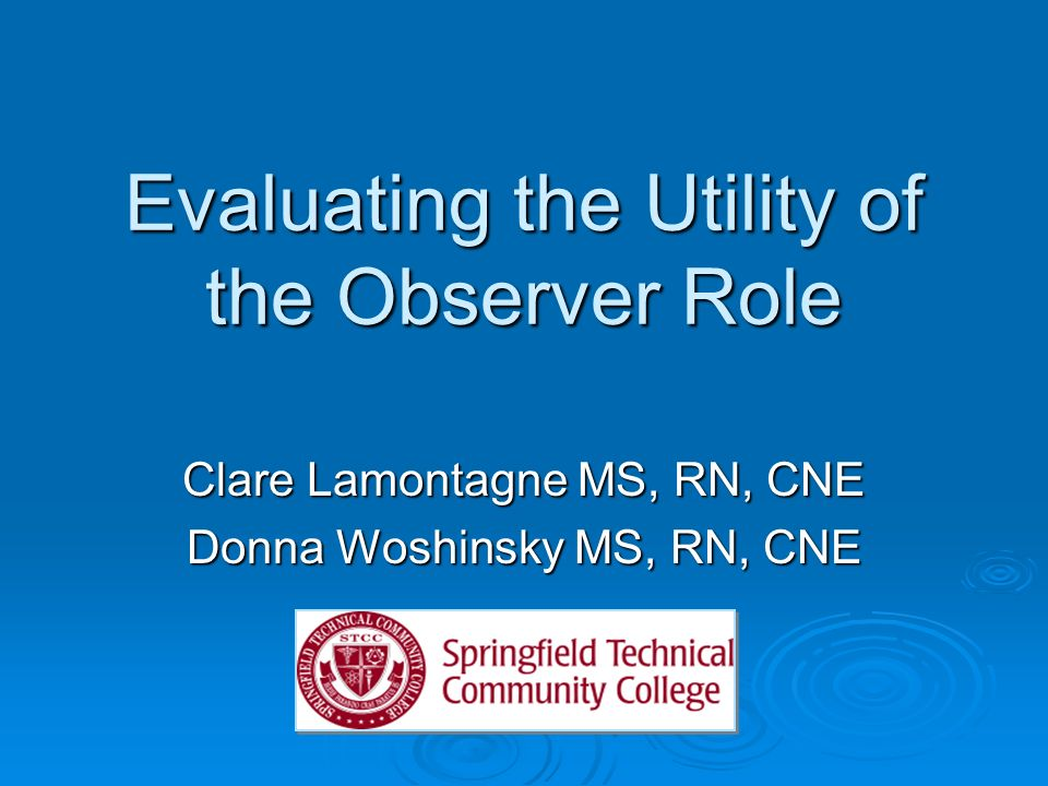 Evaluating the Utility of the Observer Role Clare Lamontagne MS, RN, CNE Donna Woshinsky MS, RN, CNE