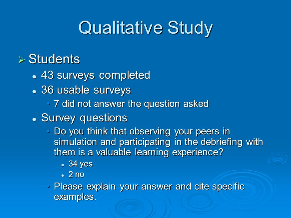 Qualitative Study Students Students 43 surveys completed 43 surveys completed 36 usable surveys 36 usable surveys 7 did not answer the question asked7 did not answer the question asked Survey questions Survey questions Do you think that observing your peers in simulation and participating in the debriefing with them is a valuable learning experience?Do you think that observing your peers in simulation and participating in the debriefing with them is a valuable learning experience.