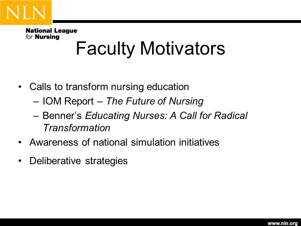 www.nln.org Faculty Motivators Calls to transform nursing education –IOM Report – The Future of Nursing –Benners Educating Nurses: A Call for Radical
