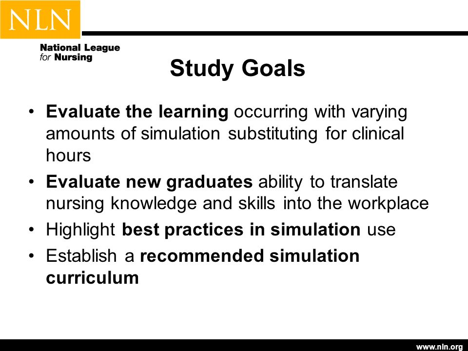 Study Goals Evaluate the learning occurring with varying amounts of simulation substituting for clinical hours Evaluate new graduates ability to trans