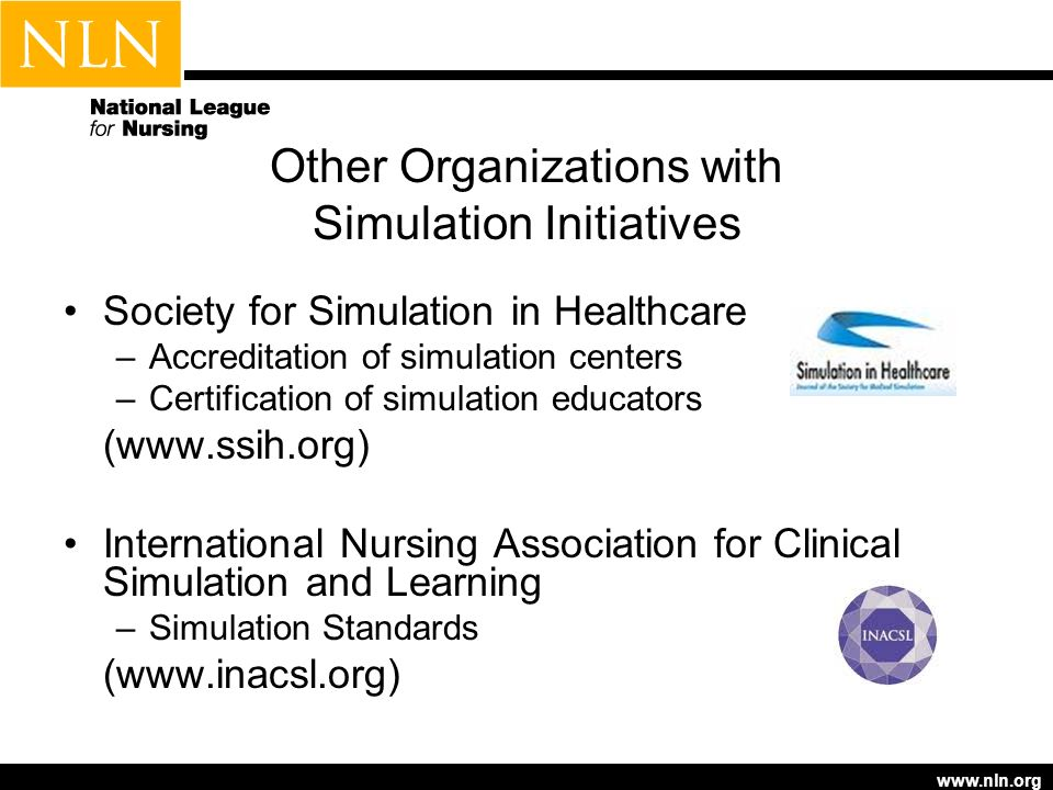 www.nln.org Other Organizations with Simulation Initiatives Society for Simulation in Healthcare –Accreditation of simulation centers –Certification o